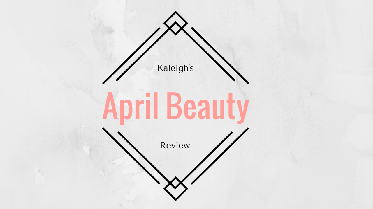Kaleigh's April Beauty Review